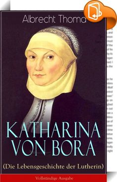 """Katharina von Bora (Die Lebensgeschichte der Lutherin) - Vollständige Ausgabe    :  Dieses eBook: """"Katharina von Bora (Die Lebensgeschichte der Lutherin) - Vollständige Ausgabe"""" ist mit einem detaillierten und dynamischen Inhaltsverzeichnis versehen und wurde sorgfältig korrekturgelesen. Katharina von Bora (1499-1552), genannt die Lutherin, war die Ehefrau des deutschen Reformators Martin Luther. Am 13. Juni 1525 wurden Katharina von Bora und Martin Luther von Johannes Bugenhagen im Sc..."""