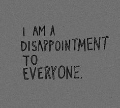 My dad yelled at me and said that I'm a disappointment to him..  pretty sure I am to everyone.