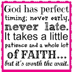 God has perfect timing; never early, never late. It takes a little patience and a whole lot of faith...but it's worth the wait.