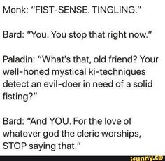 """"""" Bard: """"You."""" Paladin: """"What's that, old friend? Your weII-honed mystical ki-techniques detect an eviI-doer in need of a solid fisting?"""" Bard: """"And YOU. For the love of whatever god the cleric worships, Dungeons And Dragons Memes, Dungeons And Dragons Homebrew, Dnd Paladin, Rpg Wallpaper, Dnd Funny, Game Of Thrones Facts, Dragon Memes, Funny Quotes, Funny Memes"""