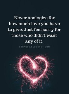 Love Quotes Never apologize for how much love you have to give. Just feel sorry for those who didn't want any of it. Famous Love Quotes, Love Me Quotes, Love Yourself Quotes, Amazing Quotes, True Quotes, Great Quotes, Quotes To Live By, Funny Quotes, Inspirational Quotes