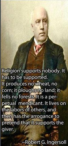 """Religion supports nobody. It has to be supported. It produces no wheat, no corn; it ploughs no land; it fells no forests. It is a perpetual mendicant. It lives on the labors of others, and then has the arrogance to pretend that it supports the giver."" -Robert G. Ingersoll"