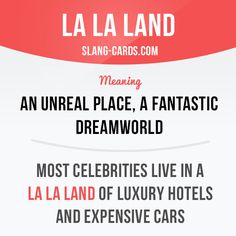 """La la land"" means an unreal place, a fantastic dreamworld. Example: Most celebrities live in a la la land of luxury hotels and expensive cars. Slang English, English Phrases, English Idioms, English Grammar, English Tips, English Study, English Lessons, English Vocabulary Words, Learn English Words"