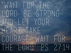 Psalm 27:14, one of my ultimate favorite verses, especially now in my life.