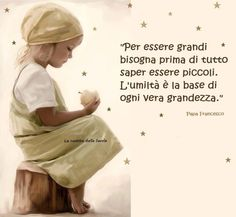 """To be great we must first know how to be small. humility is the basis of all true greatness."" Pope Francesco"