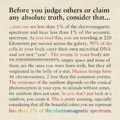 You see less than of the electromagnetic spectrum and hear less than of the acoustic spectrum. Consider that when you think you know the truth about anything The Words, Electromagnetic Spectrum, Judging Others, This Is Your Life, E Mc2, Life Quotes Love, After Life, Mind Blown, Spirituality