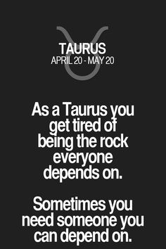 As a Taurusyou get tired of being the rock everyone depends on. Sometimes you need someone you can depend on. Taurus | Taurus Quotes | Taurus Zodiac Signs