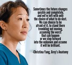 """Sometimes the future changes quickly and completely, and we are left with only the choice of what to do next ..."" Christina Yang, Grey's Anatomy."