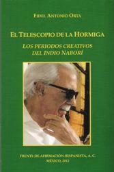 El telescopio de la hormiga : los periodos creativos del Indio Naborí / Fidel Antonio Orta ; edición y prólogo Maximiano Trapero - México : Frente de Afirmación Hispanista, 2012