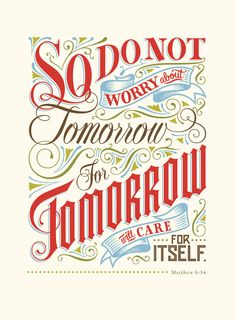 So do not worry about tomorrow, for tomorrow will care for itself. -- Matthew 6:34