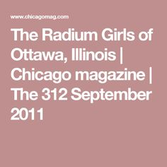 The Radium Girls of Ottawa, Illinois Ottawa Illinois, Radium Girls, Chicago Magazine, September, History, Historia