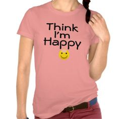 Think I'm Happy Tshirt #Happy #Tshirt #Tee #Shirt