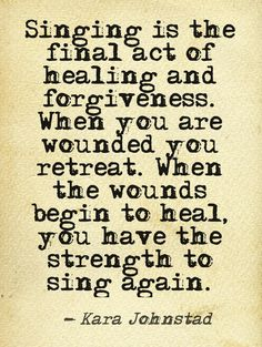 Singing is the final act of healing and forgiveness. Quote by singer songwriter and visionary Kara Johnstad.http://www.karajohnstad.com #voice #healing #singing #voiceyouressence