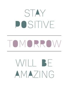 Stay positive. Tomorrow will be amazing.