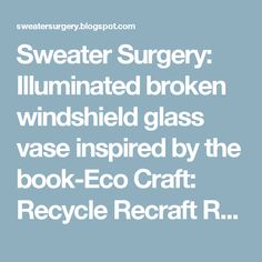 Sweater Surgery: Illuminated broken windshield glass vase inspired by the book-Eco Craft: Recycle Recraft Restyle