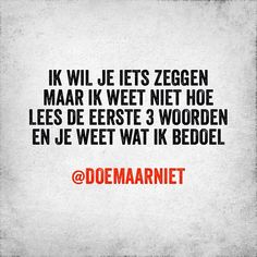 """Ik wil je iets zeggen maar ik weet niet hoe. Lees de eerste 3 woorden en je weet wat ik bedoel."" - Doemaarniet Crush Quotes, Girl Quotes, Happy Quotes, Sarcastic Quotes, Funny Quotes, Favorite Quotes, Best Quotes, Crush Texts, Cheesy Quotes"