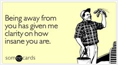 Funny Thinking Of You Ecard: Being away from you has given me clarity on how insane you are.