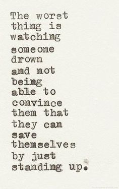 """""""The worst thing is watching someone drown and not being able to convince them that they can save themselves by just standing up."""""""