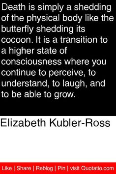 Elizabeth Kubler-Ross - Death is simply a shedding of the physical body like the butterfly shedding its cocoon. It is a transition to a higher state of consciousness where you continue to perceive, to understand, to laugh, and to be able to grow. #quotations #quotes