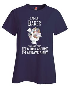 I Am A Baker To Save Time Lets Just Assume Im Always Right - Ladies T Shirt