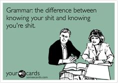 Grammar: the difference between knowing your shit and knowing you're shit. | Somewhat Topical Ecard | someecards.com