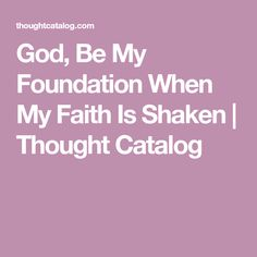 God, Be My Foundation When My Faith Is Shaken | Thought Catalog