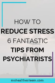 How To Reduce Stress – 6 Fantastic Tips From Psychiatrists