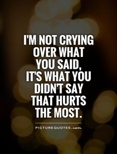 I'm not crying over what you said,it's what you didn't say that hurts the most. Picture Quotes.