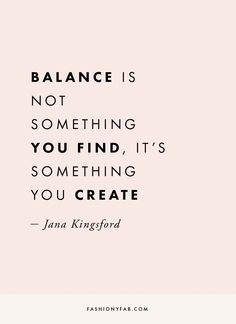 How to Create Balance in Your Life quote, inspirational quote, motivation, motivational quote, quotes to live by, positive quote, #quote, #inspiration, #inspirationalquote, #motivation