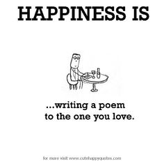 Happiness is, writing a poem to the one you love. - Cute Happy Quotes