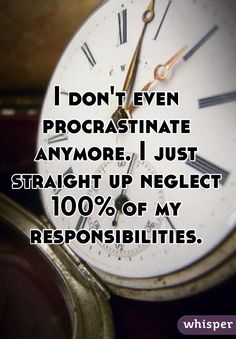 """""""I don't even procrastinate anymore. I just straight up neglect 100% of my responsibilities."""""""