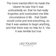 "Leo Tolstoy - ""The more mental effort he made the clearer he saw that it was undoubtedly so: that..."". life, death, anna-karenina, leo-tolstoy"