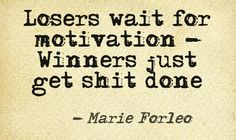 Losers wait for motivation - Winners just get shit done. @MarieForleo