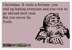 Christmas. It costs a fortune, you end up hating everyone and you vow to go abroad next year.  But you never do. Fools.