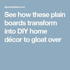 See how these plain boards transform into DIY home décor to gloat over