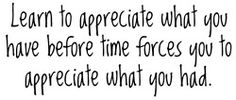 """""""Learn to appreciate what you have before time forces you to appreciate what you had."""""""