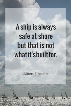 A ship is always safe at shore but that is not what it's built for.   Albert Einstein