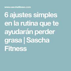 6 ajustes simples en la rutina que te ayudarán perder grasa | Sascha Fitness