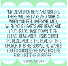 Please remember, Jesus Christ, The Redeemer, is the head of this church. He wants you to succeed. He gave His life for just this purpose. - Dieter F. Uchtdorf, -LDS Mormon Spiritual Inspirational thoughts and quotes Lds Quotes, Religious Quotes, Uplifting Quotes, Quotable Quotes, Motivational Quotes, Inspiring Quotes, Lds Memes, Random Quotes, Awesome Quotes