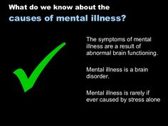  What do we know about the  causes of mental illness? The symptoms of mental illness are a result of ab...