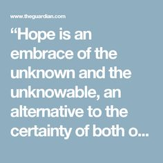 """""""Hope is an embrace of the unknown and the unknowable, an alternative to the certainty of both optimists and pessimists … It's the belief that what we do matters even though how and when it may matter, who and what it may impact, are not things you can know beforehand."""""""