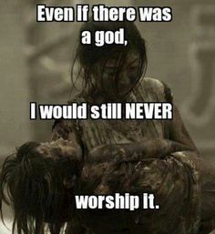 Even if there was a god, I would still NEVER worship it.