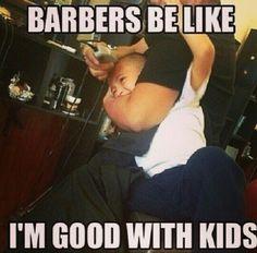 Barbers be like I'm good with kids haha