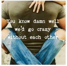 We'd go crazy...