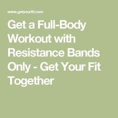 Get a Full-Body Workout with Resistance Bands Only - Get Your Fit Together