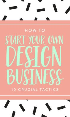 How to Start Your Own Design Business: 10 Crucial Success Tactics Starting your…