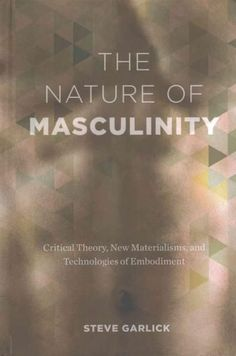 The Nature of Masculinity: Critical Theory, New Materialisms, and Technologies in Embodiment
