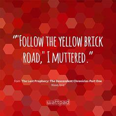 """""Follow the yellow brick road,"" I muttered."" - from The Last Prophecy: The Descendent Chronicles Part One (on Wattpad) https://www.wattpad.com/227865420?utm_source=ios&utm_medium=pinterest&utm_content=share_quote&wp_page=quote&wp_originator=2UVmiV%2F4wdx8GcLMKN7iCVGl7Wlu6Of2jq%2FvqjLG%2BnZwuY1DALJfm%2B3hqC5I1XKVjFAZuF%2BAM74uHufqyBJeqgUpA5vhkvyMFHiTdcQkS3yMipsjLjaIKP9dmWbNYtLj #quote #wattpad"