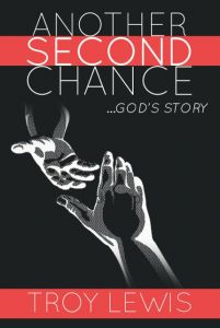 Troy Lewis was on death's doorstep … until God showed up! Read about it in Another Second Chance ...God's Story.  http://www.newchristianbooksonlinemagazine.com/store/products/another-second-chance-paperback/