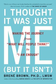 """I Thought It Was Just Me (but it isn't): Making the Journey from """"What Will People Think?"""" to """"I Am Enough"""" by Brene Brown, http://www.amazon.com/dp/B000SEHDGM/ref=cm_sw_r_pi_dp_sKoLqb1KMXH58"""